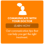 Communicate with your Doctor: Learn How. Get communication tips that can help you get the right treatment.