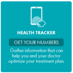 Health Tracker: Get your numbers. Gather information that can help you and your doctor optimize your treatment plan.